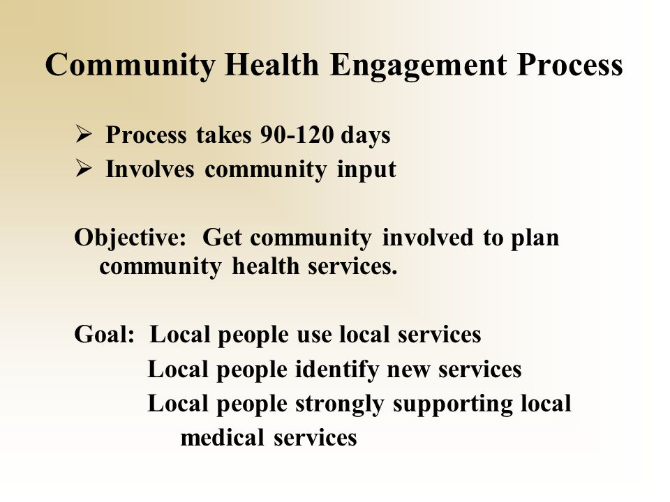 Community Health Engagement Process  Process takes 90-120 days  Involves community input Objective: Get community involved to plan community health