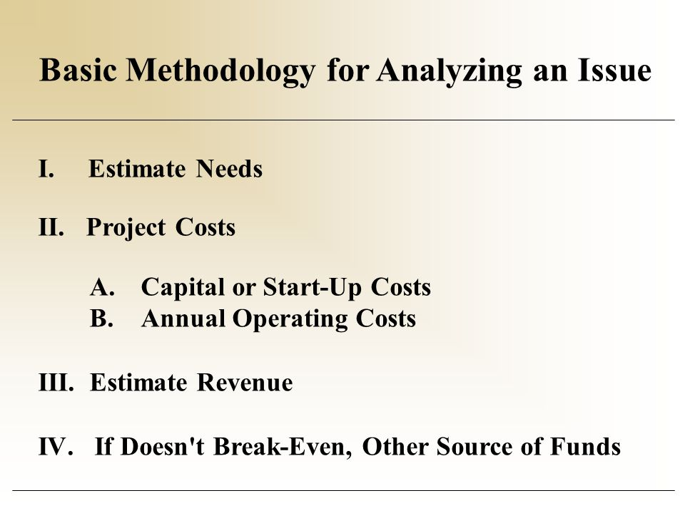 Basic Methodology for Analyzing an Issue I. Estimate Needs II. Project Costs A.Capital or Start-Up Costs B.Annual Operating Costs III. Estimate Revenu