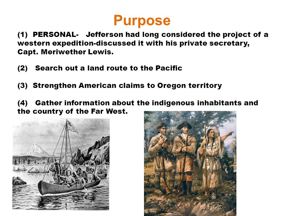 Purpose (1) PERSONAL- Jefferson had long considered the project of a western expedition-discussed it with his private secretary, Capt. Meriwether Lewi