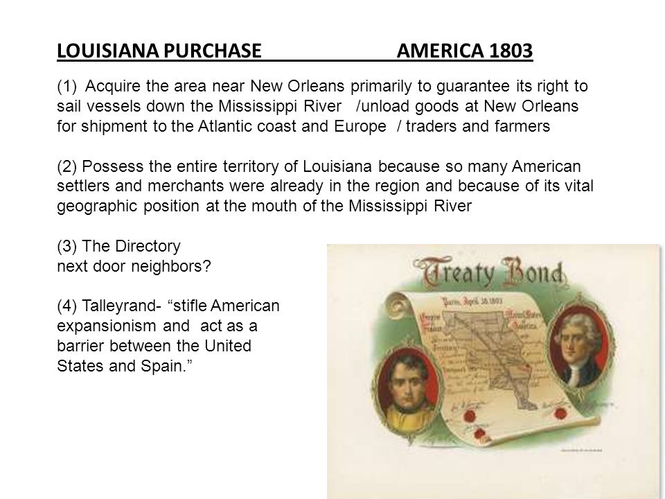 LOUISIANA PURCHASE AMERICA 1803 (1) Acquire the area near New Orleans primarily to guarantee its right to sail vessels down the Mississippi River /unl