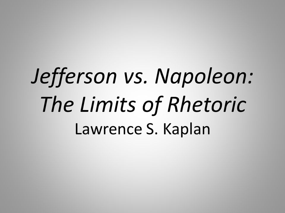 Jefferson vs. Napoleon: The Limits of Rhetoric Lawrence S. Kaplan