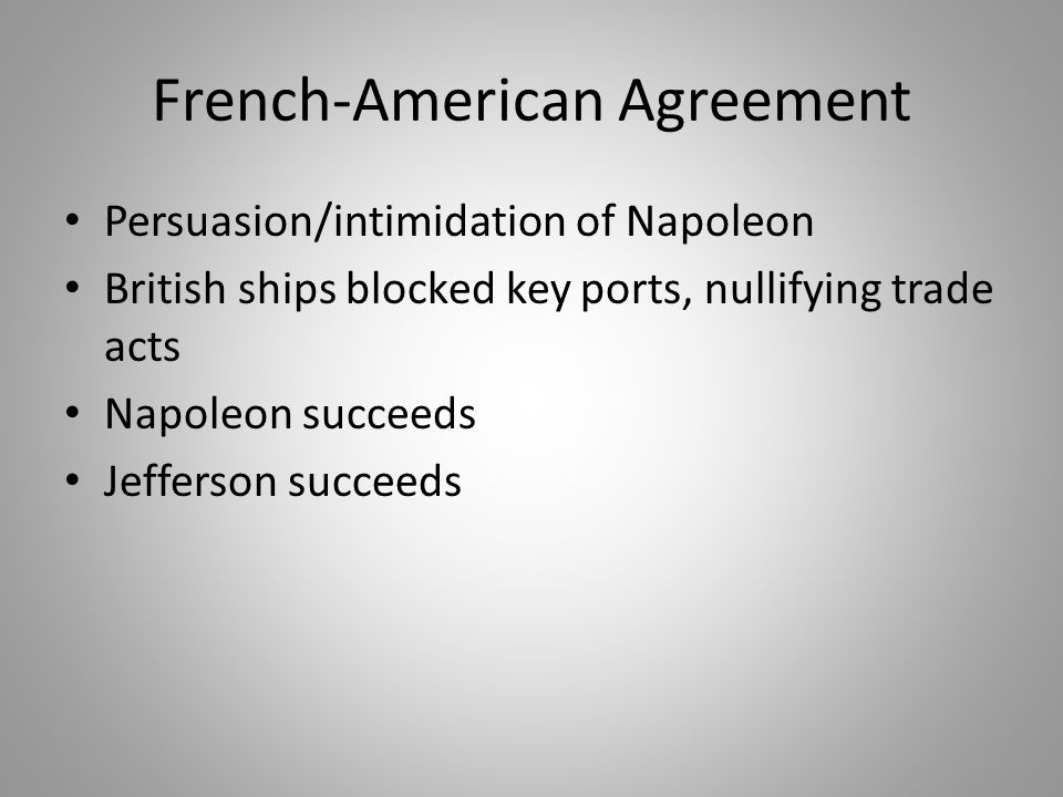 French-American Agreement Persuasion/intimidation of Napoleon British ships blocked key ports, nullifying trade acts Napoleon succeeds Jefferson succeeds