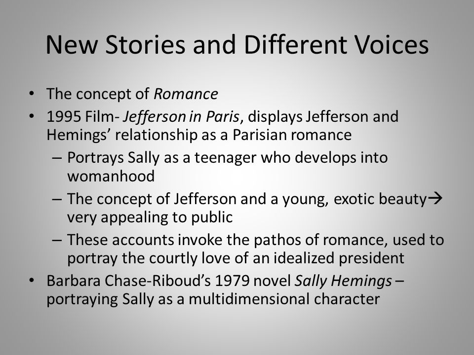 New Stories and Different Voices The concept of Romance 1995 Film- Jefferson in Paris, displays Jefferson and Hemings' relationship as a Parisian romance – Portrays Sally as a teenager who develops into womanhood – The concept of Jefferson and a young, exotic beauty  very appealing to public – These accounts invoke the pathos of romance, used to portray the courtly love of an idealized president Barbara Chase-Riboud's 1979 novel Sally Hemings – portraying Sally as a multidimensional character