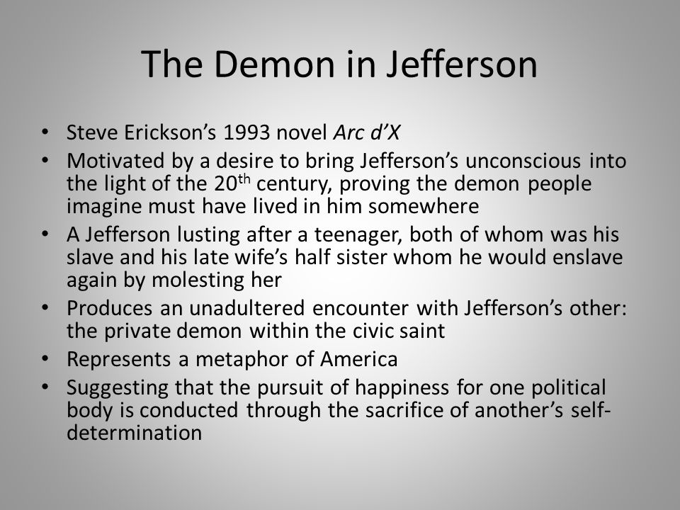 The Demon in Jefferson Steve Erickson's 1993 novel Arc d'X Motivated by a desire to bring Jefferson's unconscious into the light of the 20 th century, proving the demon people imagine must have lived in him somewhere A Jefferson lusting after a teenager, both of whom was his slave and his late wife's half sister whom he would enslave again by molesting her Produces an unadultered encounter with Jefferson's other: the private demon within the civic saint Represents a metaphor of America Suggesting that the pursuit of happiness for one political body is conducted through the sacrifice of another's self- determination