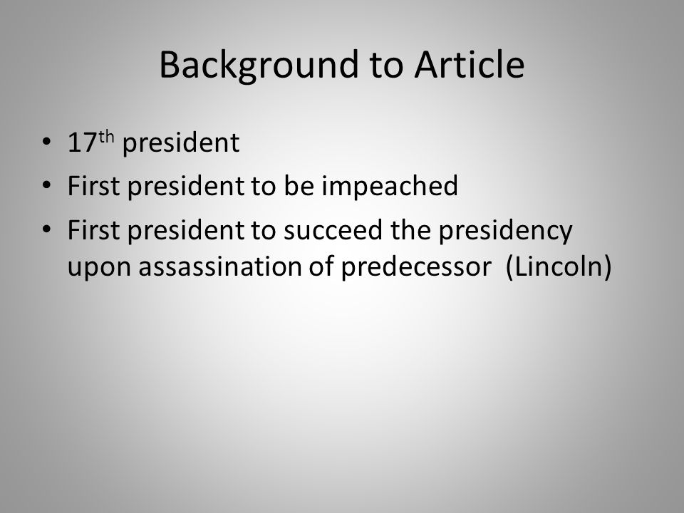 Background to Article 17 th president First president to be impeached First president to succeed the presidency upon assassination of predecessor (Lincoln)