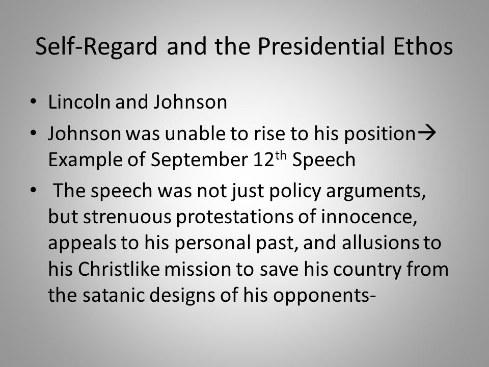 Self-Regard and the Presidential Ethos Lincoln and Johnson Johnson was unable to rise to his position  Example of September 12 th Speech The speech was not just policy arguments, but strenuous protestations of innocence, appeals to his personal past, and allusions to his Christlike mission to save his country from the satanic designs of his opponents-
