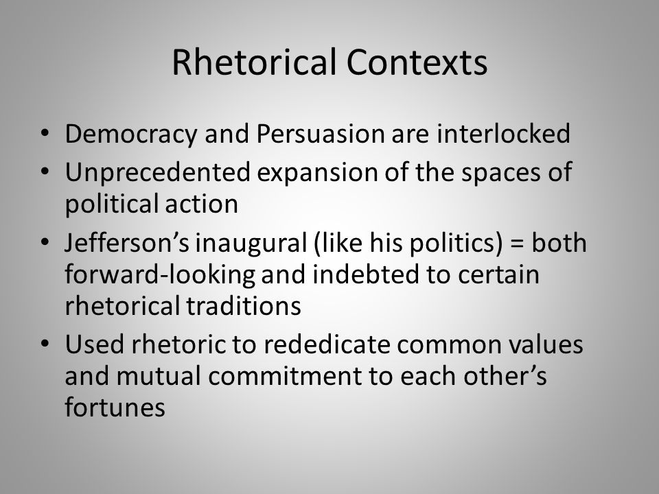 Rhetorical Contexts Democracy and Persuasion are interlocked Unprecedented expansion of the spaces of political action Jefferson's inaugural (like his politics) = both forward-looking and indebted to certain rhetorical traditions Used rhetoric to rededicate common values and mutual commitment to each other's fortunes