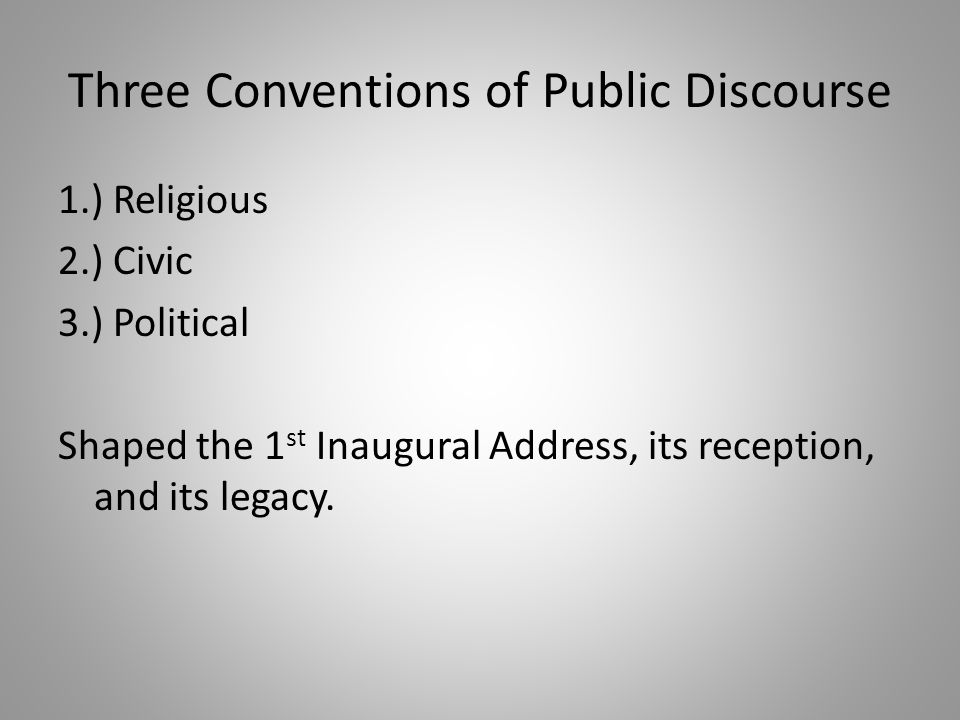 Three Conventions of Public Discourse 1.) Religious 2.) Civic 3.) Political Shaped the 1 st Inaugural Address, its reception, and its legacy.