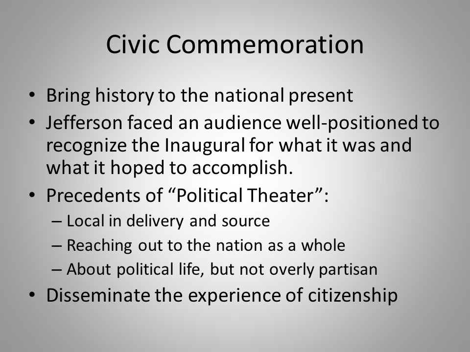 Civic Commemoration Bring history to the national present Jefferson faced an audience well-positioned to recognize the Inaugural for what it was and what it hoped to accomplish.
