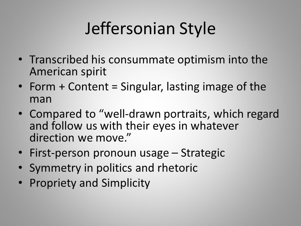 Jeffersonian Style Transcribed his consummate optimism into the American spirit Form + Content = Singular, lasting image of the man Compared to well-drawn portraits, which regard and follow us with their eyes in whatever direction we move. First-person pronoun usage – Strategic Symmetry in politics and rhetoric Propriety and Simplicity