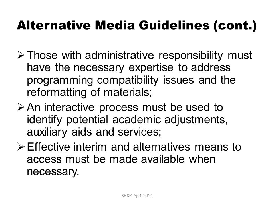 Alternative Media Guidelines (cont.)  Those with administrative responsibility must have the necessary expertise to address programming compatibility issues and the reformatting of materials;  An interactive process must be used to identify potential academic adjustments, auxiliary aids and services;  Effective interim and alternatives means to access must be made available when necessary.