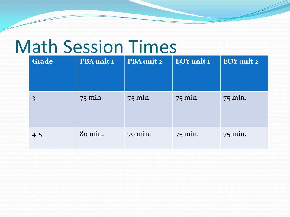 Math Session Times GradePBA unit 1PBA unit 2EOY unit 1EOY unit 2 375 min. 4-580 min.70 min.75 min.