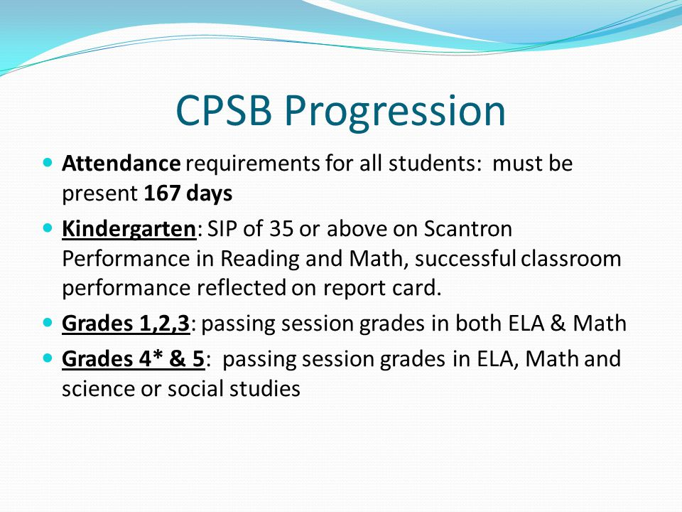 CPSB Progression Attendance requirements for all students: must be present 167 days Kindergarten: SIP of 35 or above on Scantron Performance in Reading and Math, successful classroom performance reflected on report card.