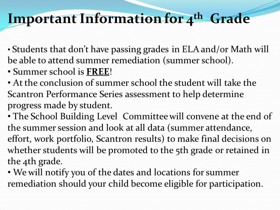 Important Information for 4 th Grade Students that don't have passing grades in ELA and/or Math will be able to attend summer remediation (summer school).
