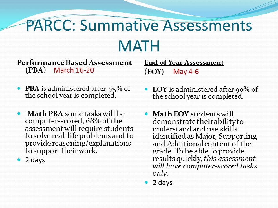 PARCC: Summative Assessments MATH Performance Based Assessment (PBA) March 16-20 PBA is administered after 75% of the school year is completed.