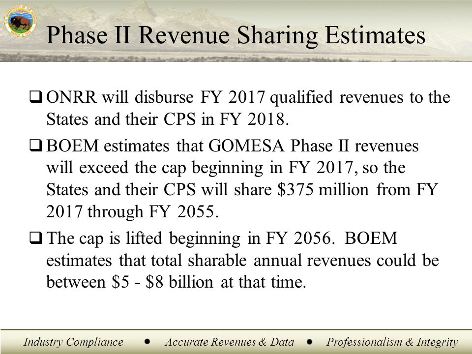 Industry ComplianceAccurate Revenues & DataProfessionalism & Integrity Phase II Revenue Sharing Estimates  ONRR will disburse FY 2017 qualified reven