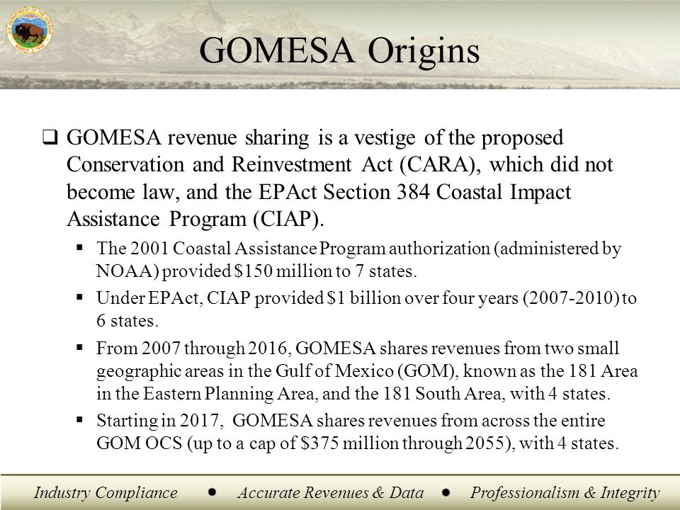 Industry ComplianceAccurate Revenues & DataProfessionalism & Integrity GOMESA Revenue Sharing Areas  FY 2007 – FY 2016 (Phase I)  Sharing of revenues only from: 181 East leases (A) 181 South leases (B)  FY 2017 and after (Phase II)  Sharing of revenues from all Gulf leases issued since December 20, 2006  Cap of $375 million per year 2017-2055