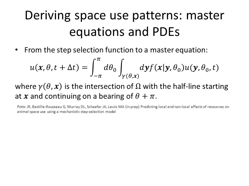 Deriving space use patterns: master equations and PDEs Potts JR, Bastille-Rousseau G, Murray DL, Schaefer JA, Lewis MA (in prep) Predicting local and non-local effects of resources on animal space use using a mechanistic step-selection model