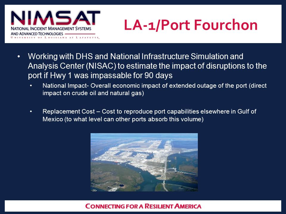 C ONNECTING FOR A R ESILIENT A MERICA LA-1/Port Fourchon Working with DHS and National Infrastructure Simulation and Analysis Center (NISAC) to estima