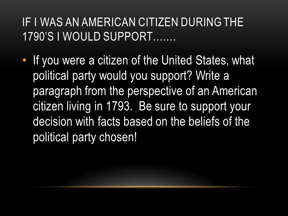 IF I WAS AN AMERICAN CITIZEN DURING THE 1790'S I WOULD SUPPORT……. If you were a citizen of the United States, what political party would you support?