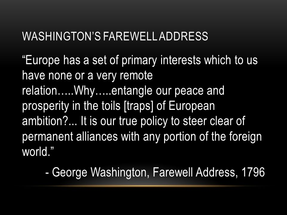 "WASHINGTON'S FAREWELL ADDRESS ""Europe has a set of primary interests which to us have none or a very remote relation…..Why…..entangle our peace and pr"