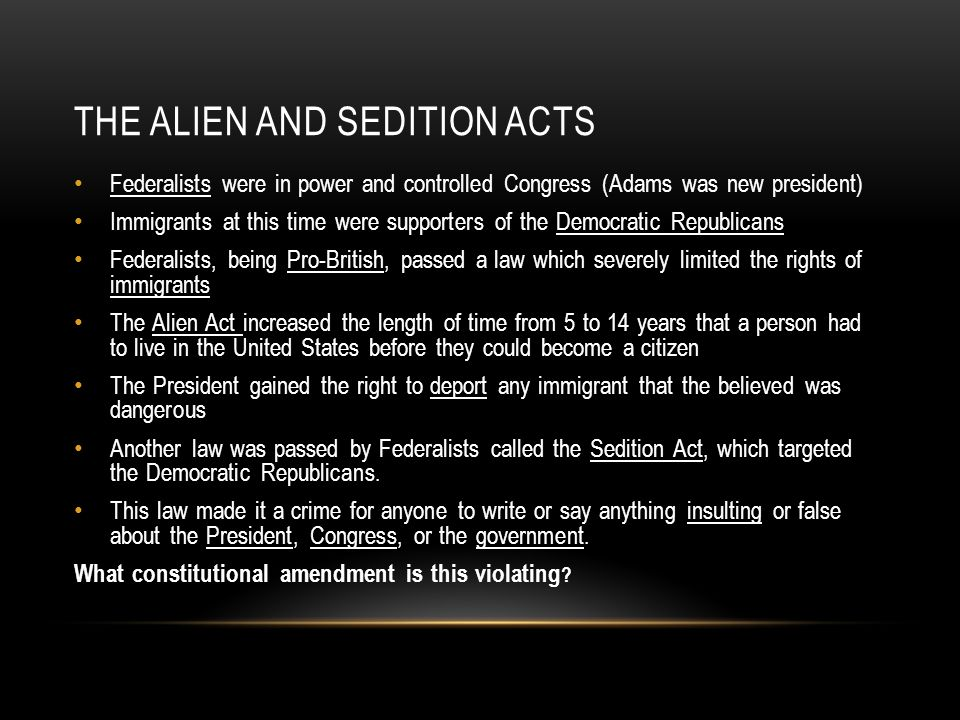 THE ALIEN AND SEDITION ACTS Federalists were in power and controlled Congress (Adams was new president) Immigrants at this time were supporters of the