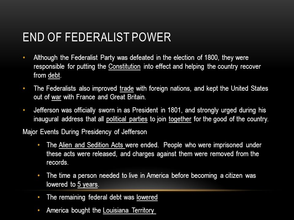 END OF FEDERALIST POWER Although the Federalist Party was defeated in the election of 1800, they were responsible for putting the Constitution into ef