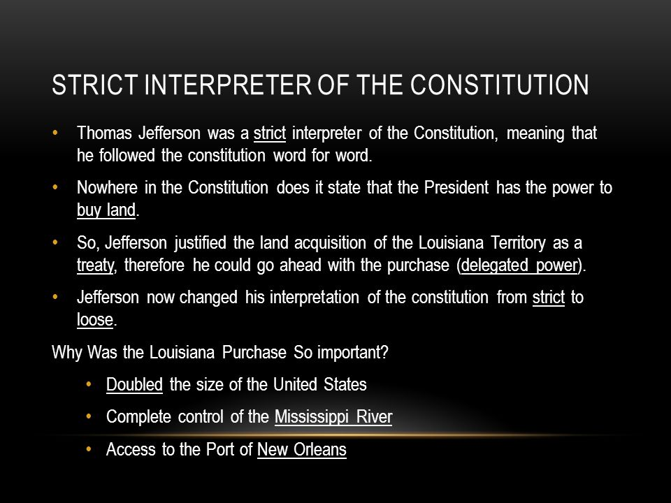 STRICT INTERPRETER OF THE CONSTITUTION Thomas Jefferson was a strict interpreter of the Constitution, meaning that he followed the constitution word f