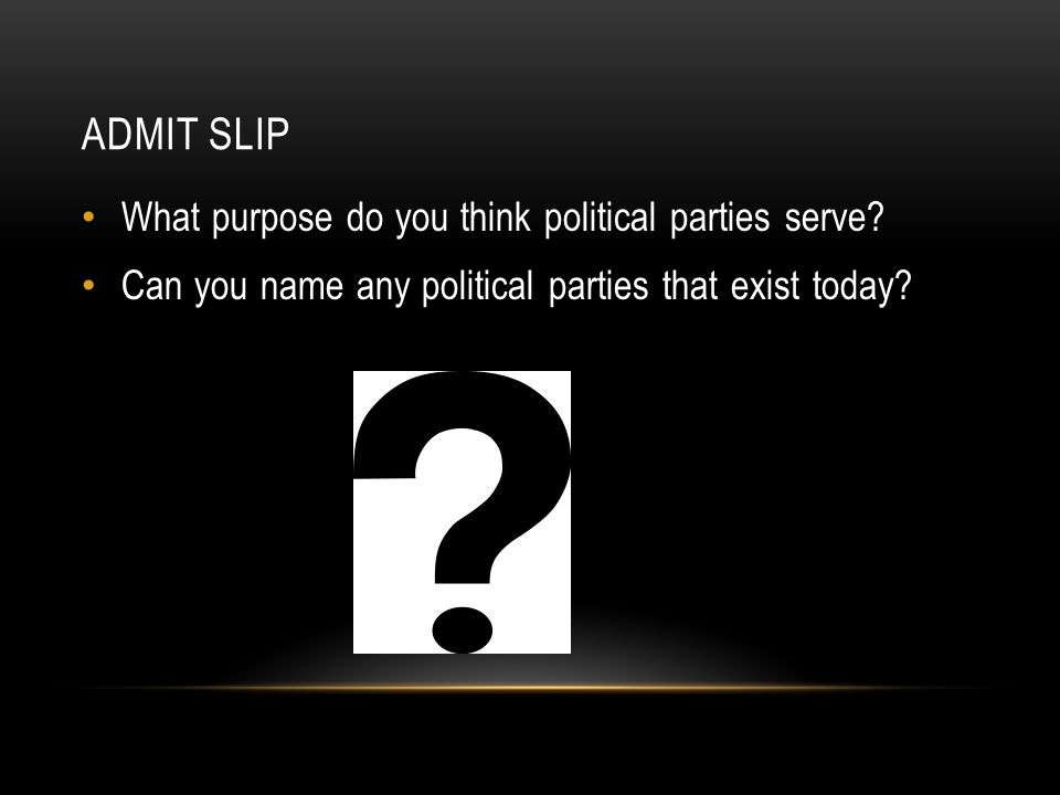 ADMIT SLIP What purpose do you think political parties serve? Can you name any political parties that exist today?