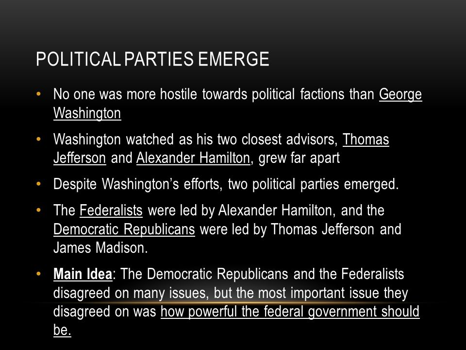 POLITICAL PARTIES EMERGE No one was more hostile towards political factions than George Washington Washington watched as his two closest advisors, Tho