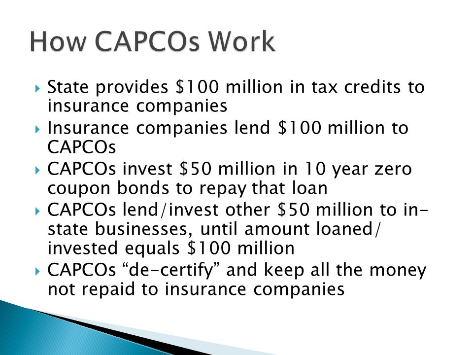  State provides $100 million in tax credits to insurance companies  Insurance companies lend $100 million to CAPCOs  CAPCOs invest $50 million in 10 year zero coupon bonds to repay that loan  CAPCOs lend/invest other $50 million to in- state businesses, until amount loaned/ invested equals $100 million  CAPCOs de-certify and keep all the money not repaid to insurance companies