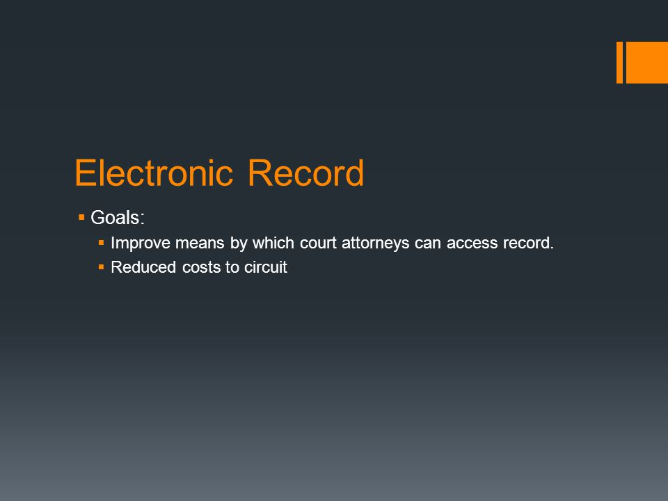 Electronic Record  Goals:  Improve means by which court attorneys can access record.  Reduced costs to circuit