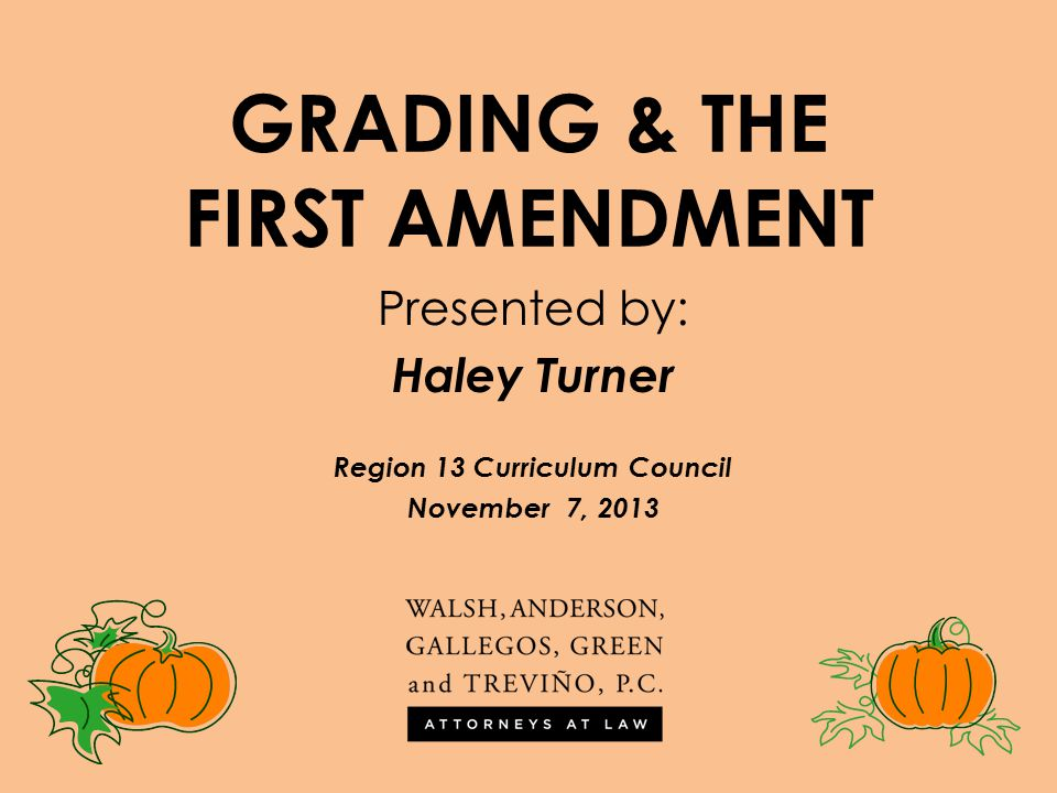 GRADING & THE FIRST AMENDMENT Presented by: Haley Turner Region 13 Curriculum Council November 7, 2013