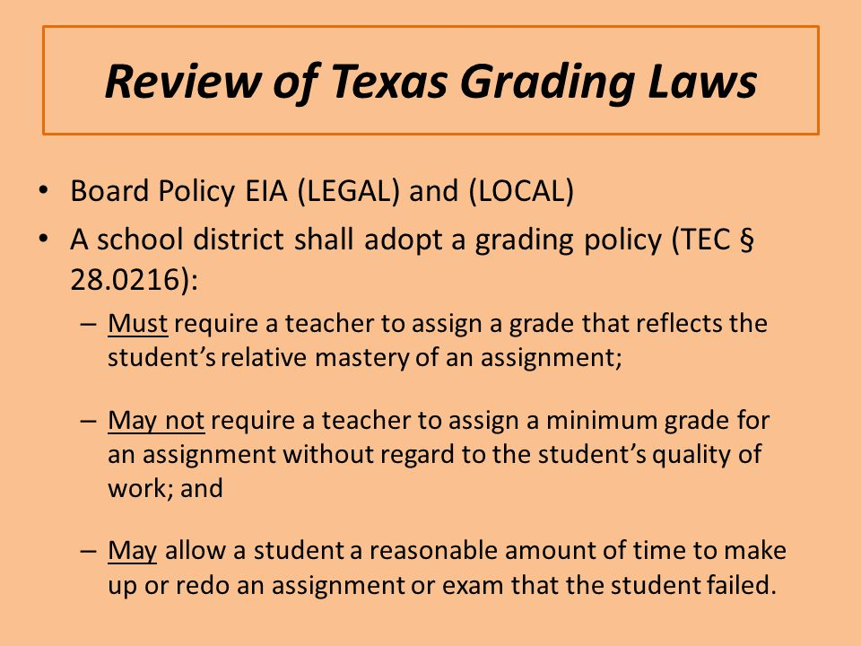 Review of Texas Grading Laws Board Policy EIA (LEGAL) and (LOCAL) A school district shall adopt a grading policy (TEC § 28.0216): – Must require a teacher to assign a grade that reflects the student's relative mastery of an assignment; – May not require a teacher to assign a minimum grade for an assignment without regard to the student's quality of work; and – May allow a student a reasonable amount of time to make up or redo an assignment or exam that the student failed.