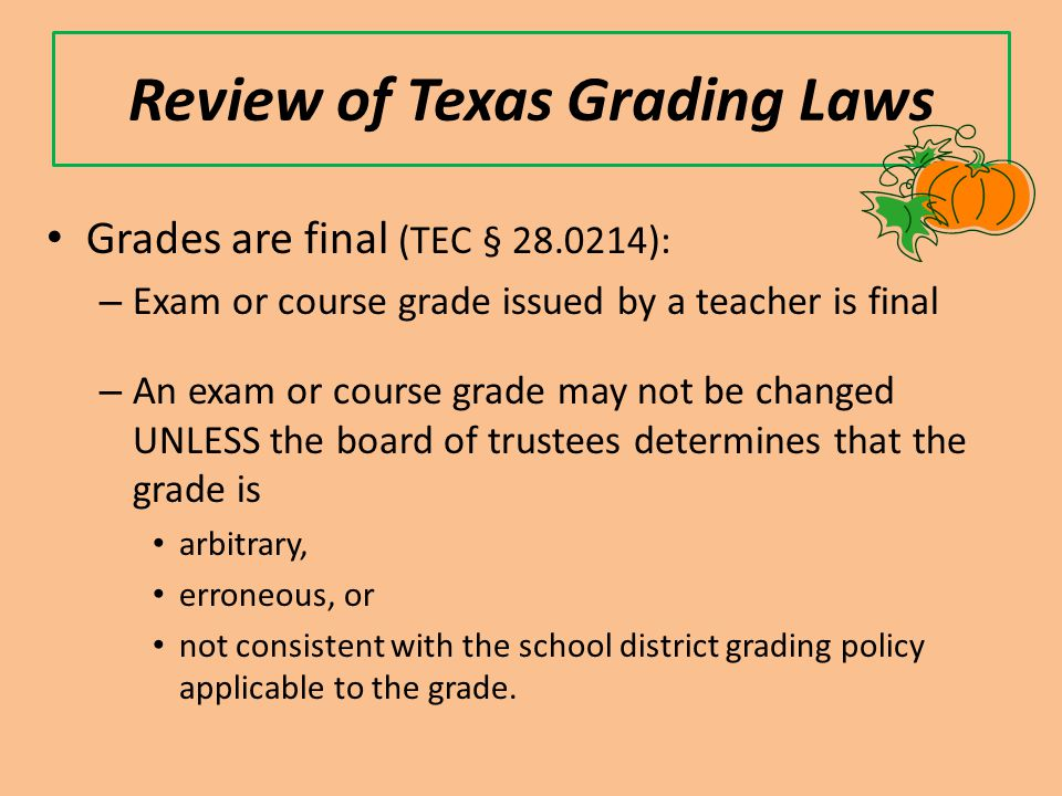 Review of Texas Grading Laws Grades are final (TEC § 28.0214): – Exam or course grade issued by a teacher is final – An exam or course grade may not be changed UNLESS the board of trustees determines that the grade is arbitrary, erroneous, or not consistent with the school district grading policy applicable to the grade.