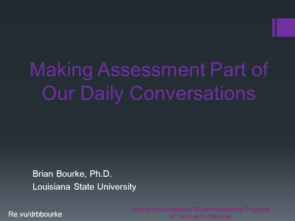 Louisiana Association of Student Assistance Programs 41 st Annual Conference Re.vu/drbbourke Making Assessment Part of Our Daily Conversations Brian Bourke, Ph.D.
