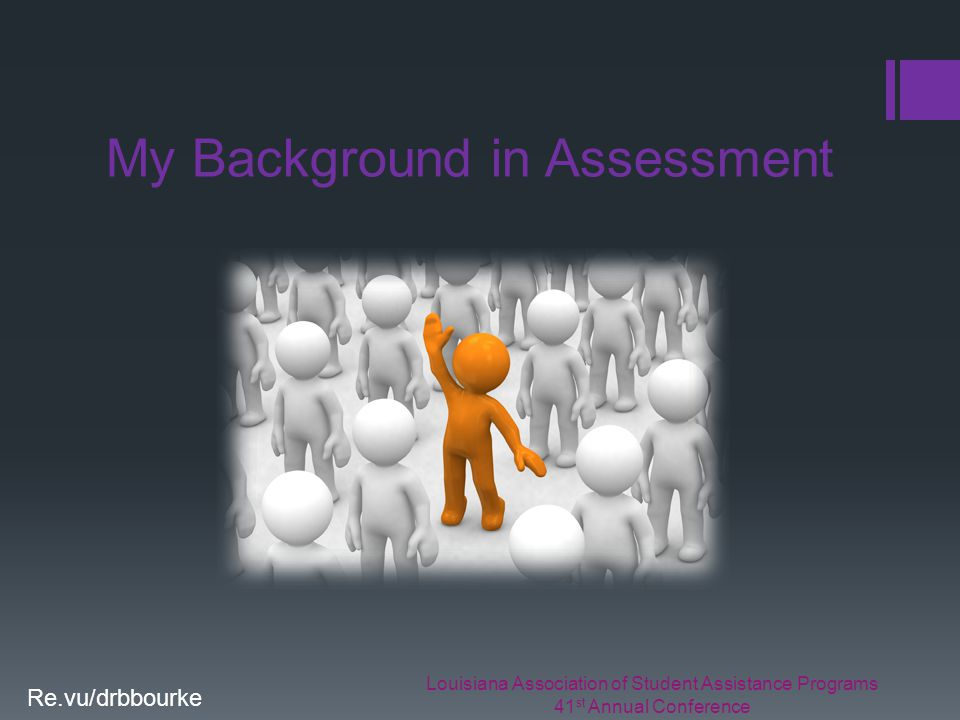 Louisiana Association of Student Assistance Programs 41 st Annual Conference Re.vu/drbbourke My Background in Assessment