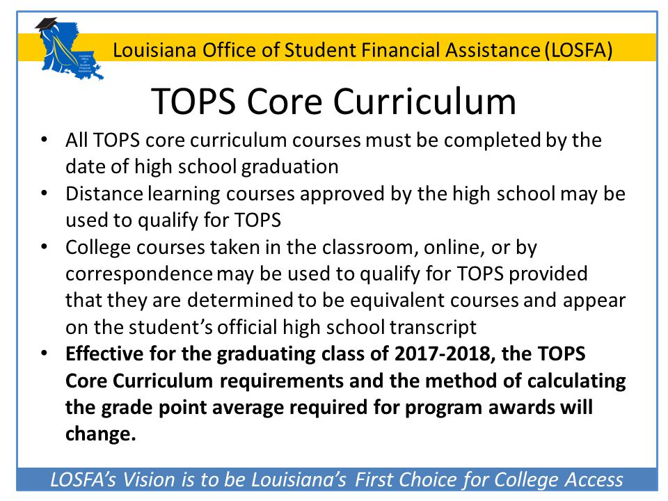 LOSFA's Vision is to be Louisiana's First Choice for College Access Louisiana Office of Student Financial Assistance (LOSFA) TOPS Core Curriculum All