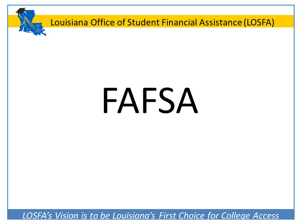 LOSFA's Vision is to be Louisiana's First Choice for College Access Louisiana Office of Student Financial Assistance (LOSFA) FAFSA