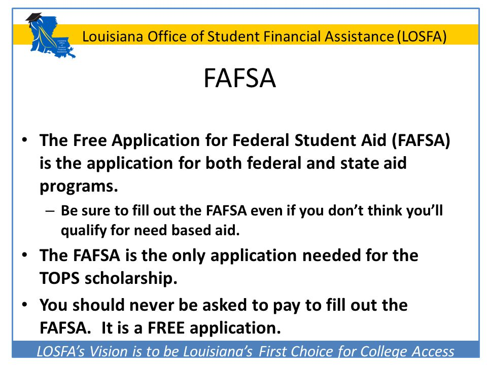 LOSFA's Vision is to be Louisiana's First Choice for College Access Louisiana Office of Student Financial Assistance (LOSFA) FAFSA The Free Applicatio