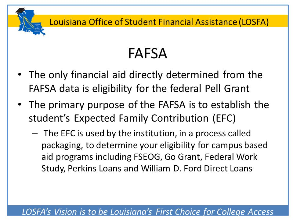 LOSFA's Vision is to be Louisiana's First Choice for College Access Louisiana Office of Student Financial Assistance (LOSFA) FAFSA The only financial