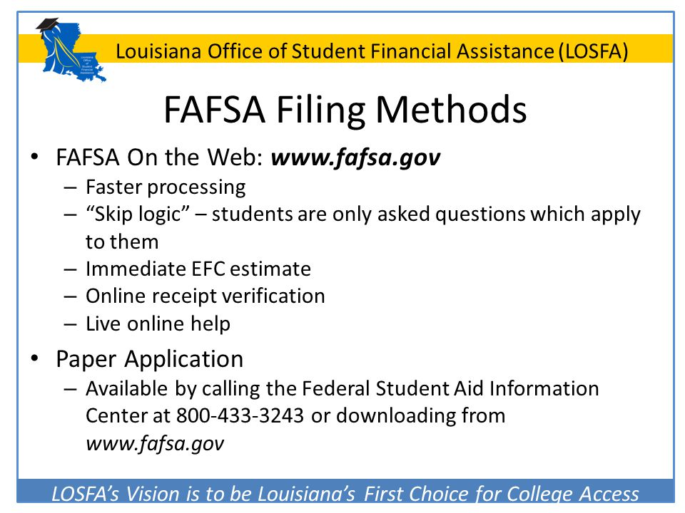 LOSFA's Vision is to be Louisiana's First Choice for College Access Louisiana Office of Student Financial Assistance (LOSFA) FAFSA Filing Methods FAFS