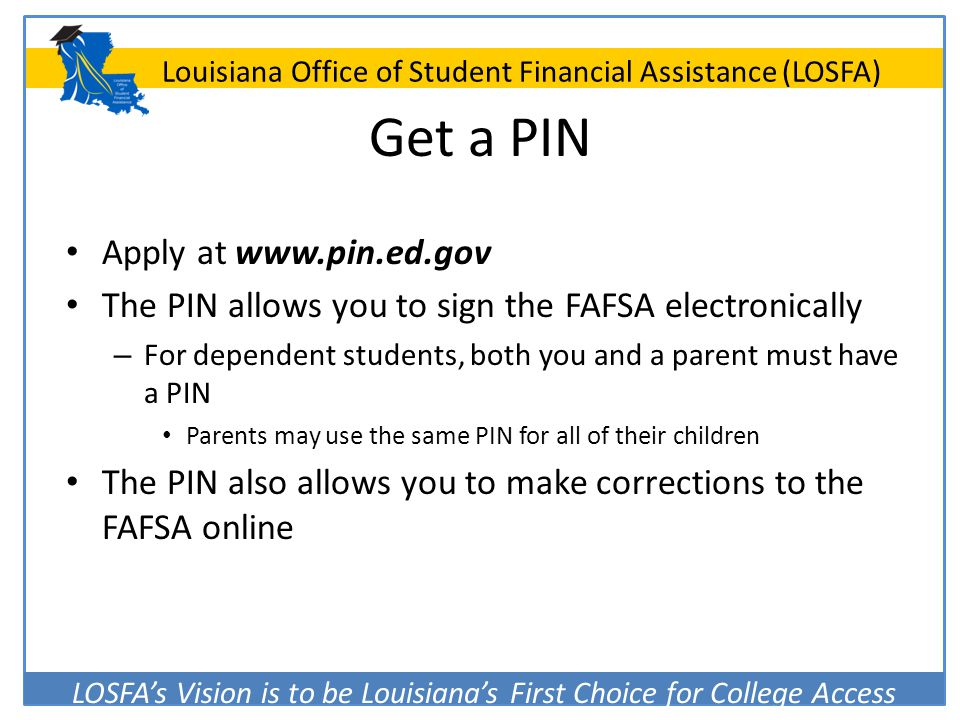 LOSFA's Vision is to be Louisiana's First Choice for College Access Louisiana Office of Student Financial Assistance (LOSFA) Get a PIN Apply at www.pi