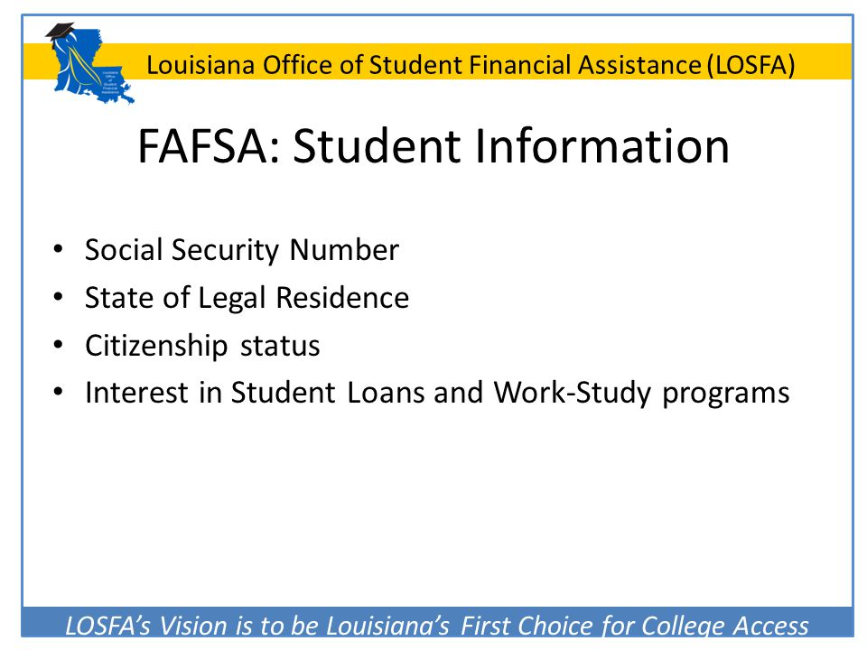 LOSFA's Vision is to be Louisiana's First Choice for College Access Louisiana Office of Student Financial Assistance (LOSFA) FAFSA: Student Informatio