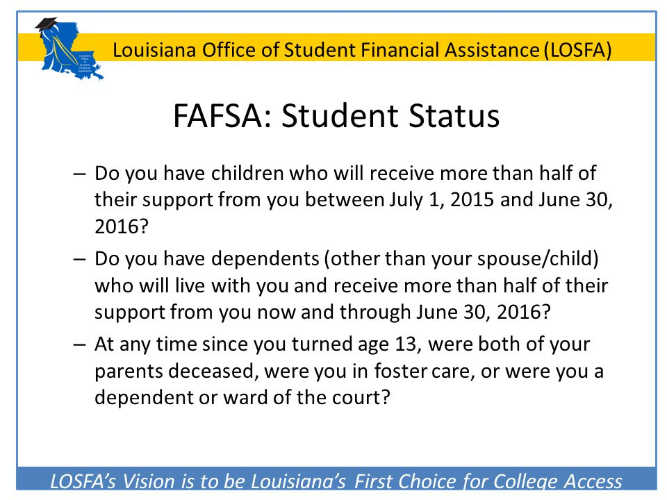 LOSFA's Vision is to be Louisiana's First Choice for College Access Louisiana Office of Student Financial Assistance (LOSFA) FAFSA: Student Status – D