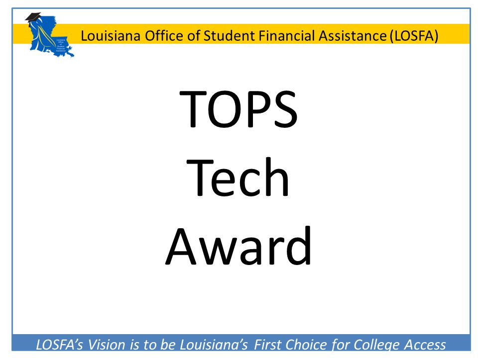 LOSFA's Vision is to be Louisiana's First Choice for College Access Louisiana Office of Student Financial Assistance (LOSFA) TOPS Tech Award