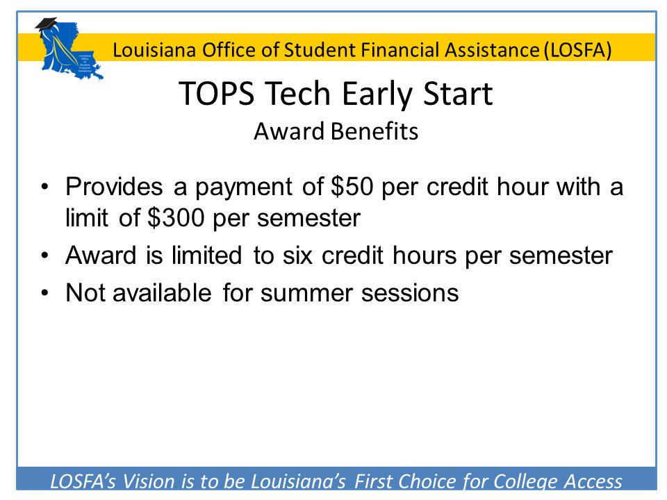 LOSFA's Vision is to be Louisiana's First Choice for College Access Louisiana Office of Student Financial Assistance (LOSFA) TOPS Tech Early Start Awa