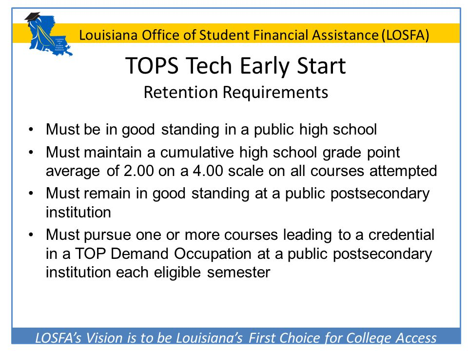 LOSFA's Vision is to be Louisiana's First Choice for College Access Louisiana Office of Student Financial Assistance (LOSFA) TOPS Tech Early Start Ret