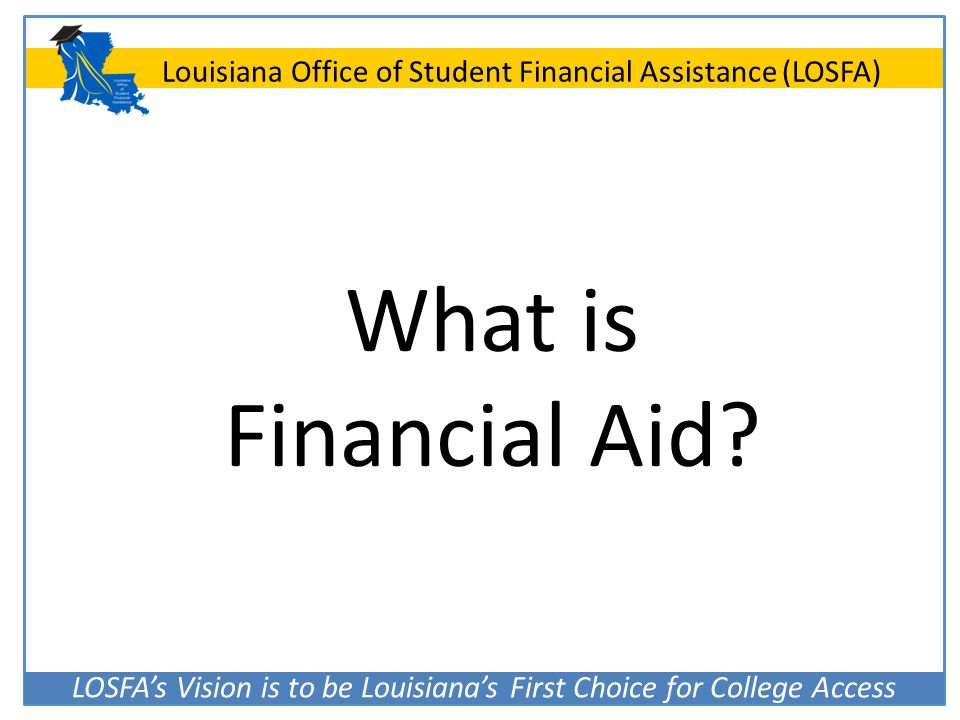 LOSFA's Vision is to be Louisiana's First Choice for College Access Louisiana Office of Student Financial Assistance (LOSFA) What is Financial Aid?