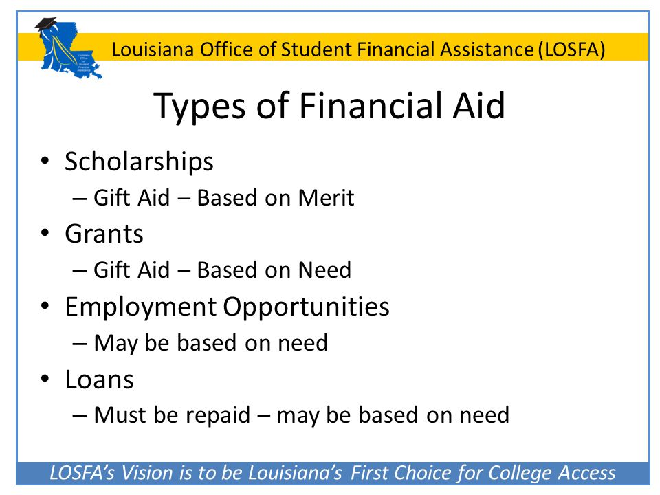 LOSFA's Vision is to be Louisiana's First Choice for College Access Louisiana Office of Student Financial Assistance (LOSFA) Types of Financial Aid Sc